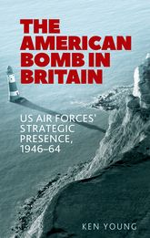 The American Bomb in BritainUs Air Forces' Strategic Presence, 1946-64
